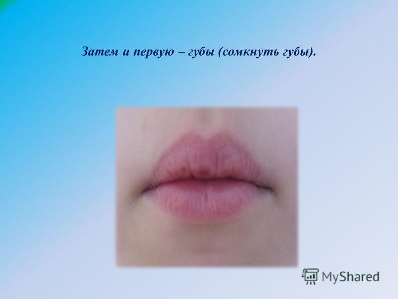 Затем и первую – губы (сомкнуть губы).