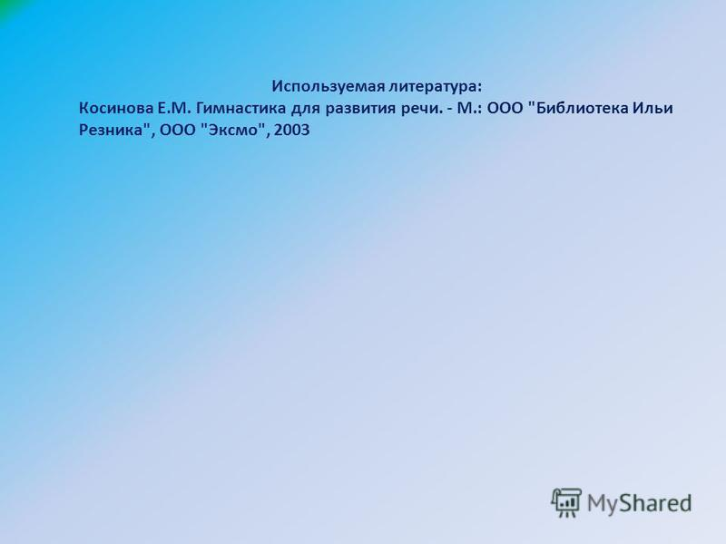 Используемая литература: Косинова Е.М. Гимнастика для развития речи. - М.: ООО Библиотека Ильи Резника, ООО Эксмо, 2003