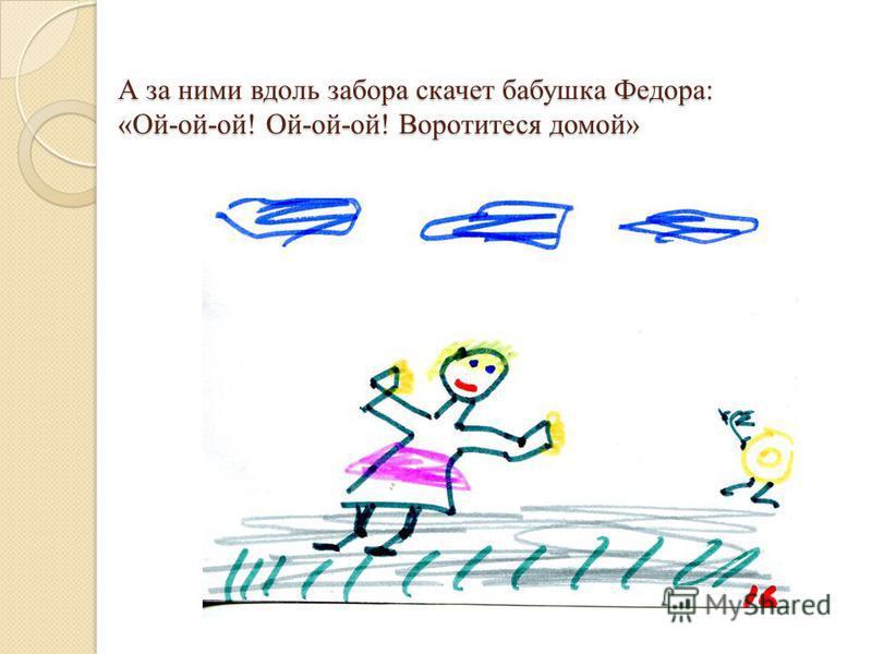 А за ними вдоль забора скачет бабушка Федора: «Ой-ой-ой! Ой-ой-ой! Воротитеся домой»