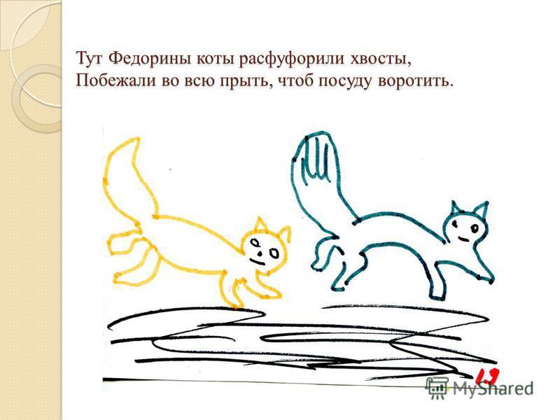 Тут Федорины коты расфуфорили хвосты, Побежали во всю прыть, чтоб посуду воротить.