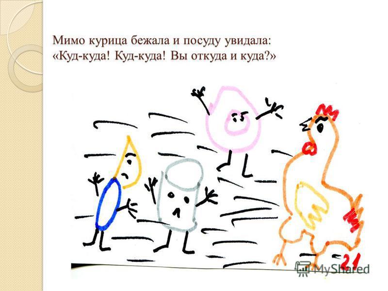 Мимо курица бежала и посуду увидала: «Куд-куда! Куд-куда! Вы откуда и куда?»