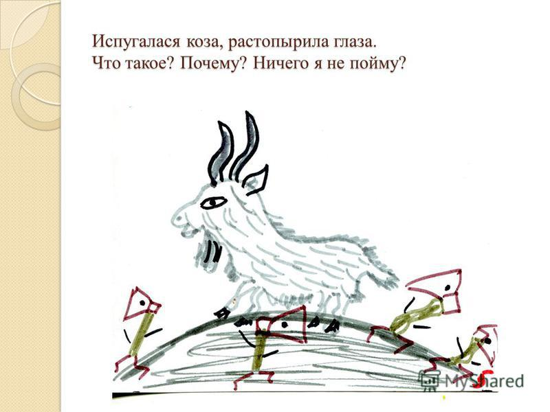 Испугалася коза, растопырила глаза. Что такое? Почему? Ничего я не пойму?