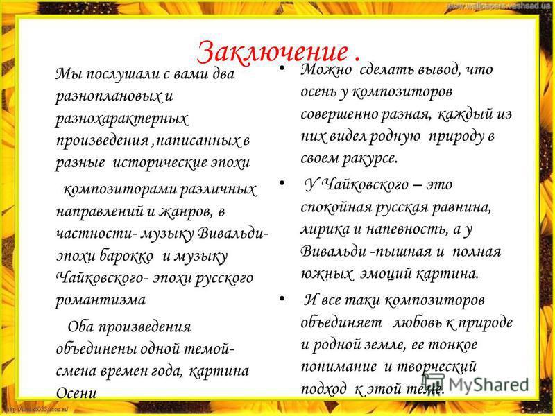 Заключение. Мы послушали с вами два разноплановых и разнохарактерных произведения,написанных в разные исторические эпохи композиторами различных направлений и жанров, в частности- музыку Вивальди- эпохи барокко и музыку Чайковского- эпохи русского ро