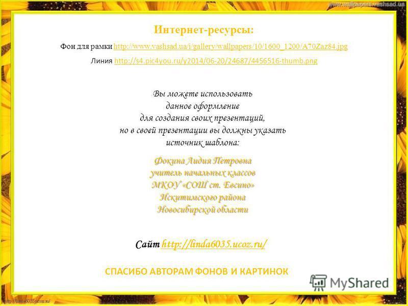 Вы можете использовать данное оформление для создания своих презентаций, но в своей презентации вы должны указать источник шаблона: Фокина Лидия Петровна учитель начальных классов МКОУ «СОШ ст. Евсино» Искитимского района Новосибирской области Сайт h