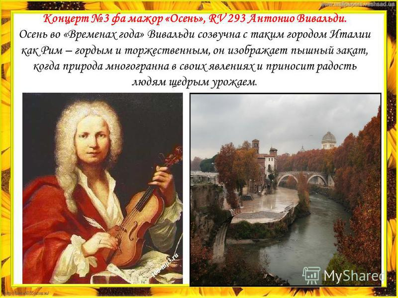 Концерт 3 фа мажор «Осень», RV 293 Антонио Вивальди. Осень во «Временах года» Вивальди созвучна с таким городом Италии как Рим – гордым и торжественным, он изображает пышный закат, когда природа многогранна в своих явлениях и приносит радость людям щ