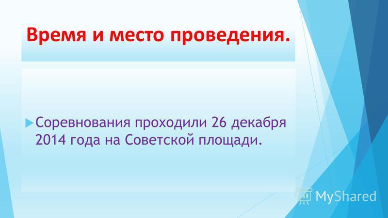 Время и место проведения. Соревнования проходили 26 декабря 2014 года на Советской площади.