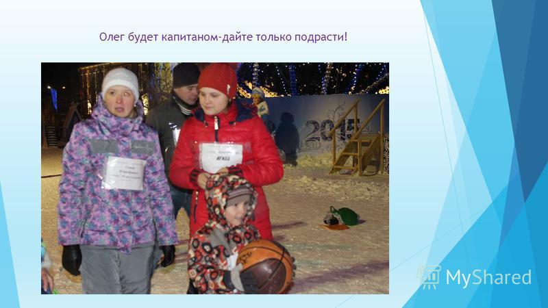 Олег будет капитаном-дайте только подрасти!
