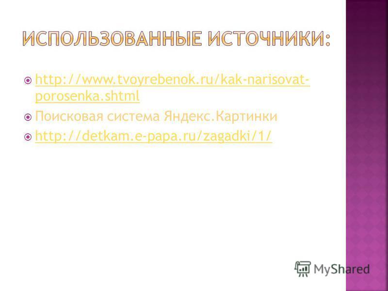 http://www.tvoyrebenok.ru/kak-narisovat- porosenka.shtml http://www.tvoyrebenok.ru/kak-narisovat- porosenka.shtml Поисковая система Яндекс.Картинки http://detkam.e-papa.ru/zagadki/1/