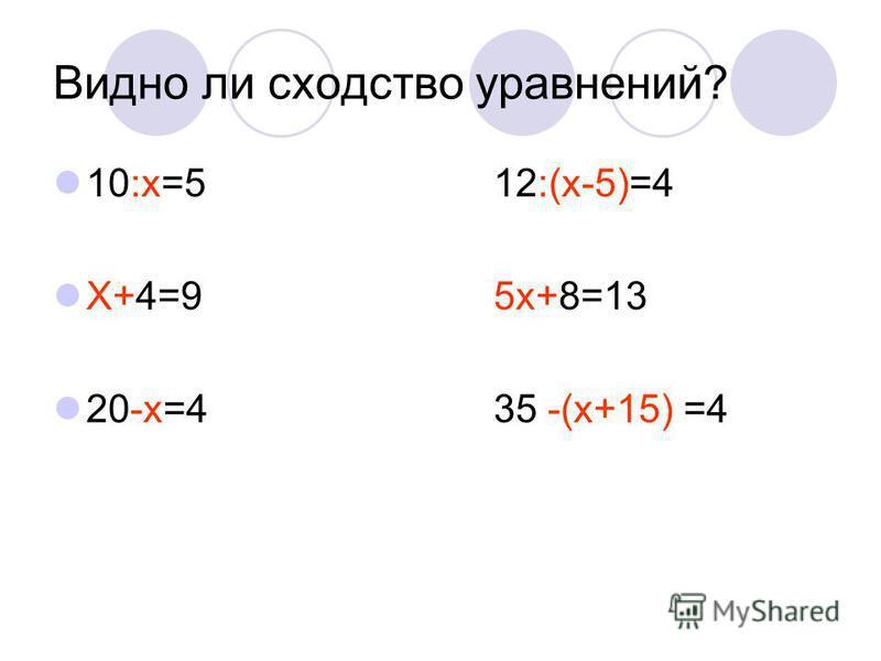 Видно ли сходство уравнений? 10:х=512:(х-5)=4 Х+4=95 х+8=13 20-х=435 -(х+15) =4