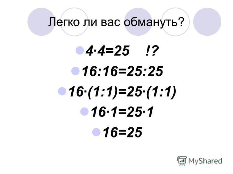 Легко ли вас обмануть? 44=25 !? 16:16=25:25 16(1:1)=25(1:1) 161=251 16=25