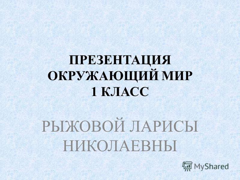 ПРЕЗЕНТАЦИЯ ОКРУЖАЮЩИЙ МИР 1 КЛАСС РЫЖОВОЙ ЛАРИСЫ НИКОЛАЕВНЫ