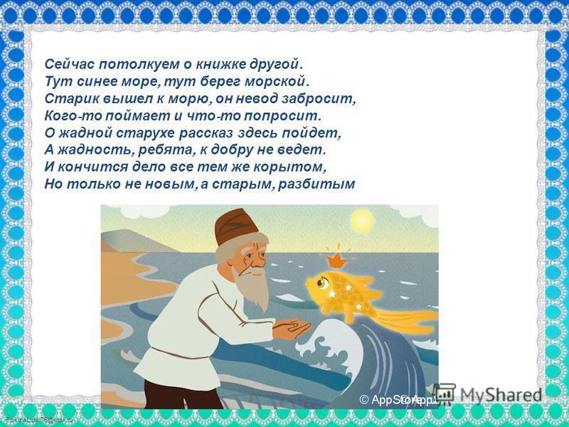 FokinaLida.75@mail.ru Сейчас потолкуем о книжке другой. Тут синее море, тут берег морской. Старик вышел к морю, он невод забросит, Кого - то поймает и что - то попросит. О жадной старухе рассказ здесь пойдет, А жадность, ребята, к добру не ведет. И к