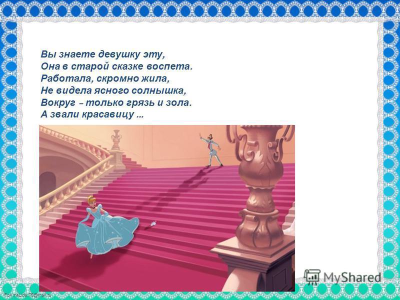 FokinaLida.75@mail.ru Вы знаете девушку эту, Она в старой сказке воспета. Работала, скромно жила, Не видела ясного солнышка, Вокруг – только грязь и зола. А звали красавицу …