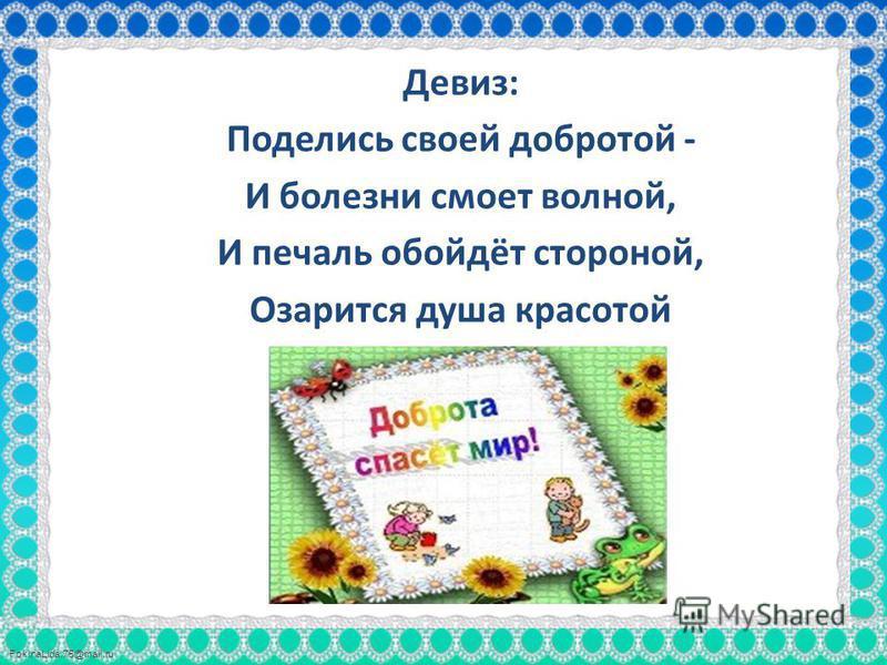 FokinaLida.75@mail.ru Девиз: Поделись своей добротой - И болезни смоет волной, И печаль обойдёт стороной, Озарится душа красотой