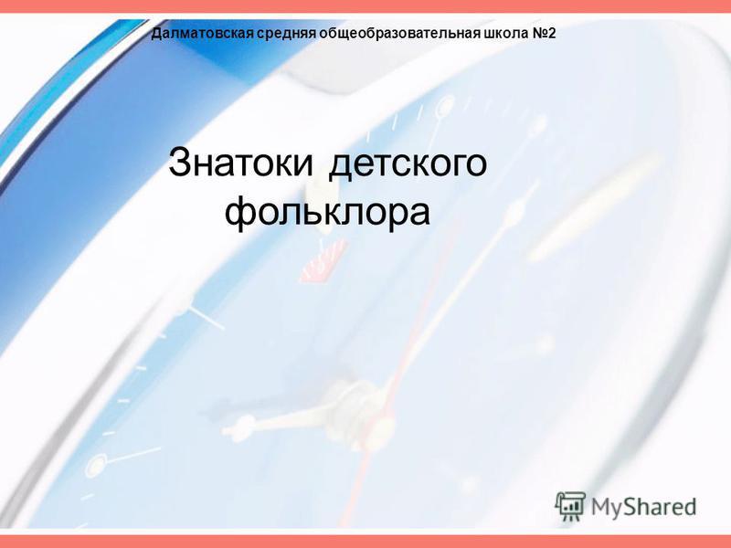 Знатоки детского фольклора Далматовская средняя общеобразовательная школа 2
