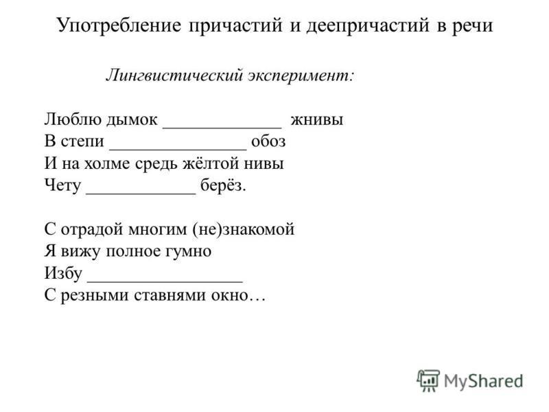 Употребление причастий и деепричастий в речи Лингвистический эксперимент: Люблю димок _____________ жнивы В степи _______________ обоз И на холме средь жёлтой нивы Чету ____________ берёз. С отрадой многим (не)знакомой Я вижу полное гумно Избу ______