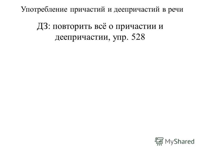 Употребление причастий и деепричастий в речи ДЗ: повторить всё о причастии и деепричастии, упр. 528
