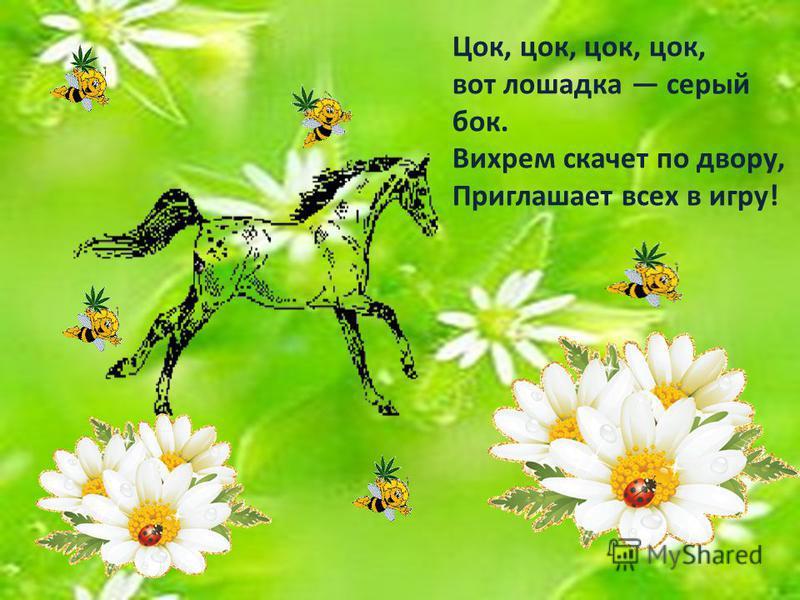 Цок, цок, цок, цок, вот лошадка серый бок. Вихрем скачет по двору, Приглашает всех в игру!