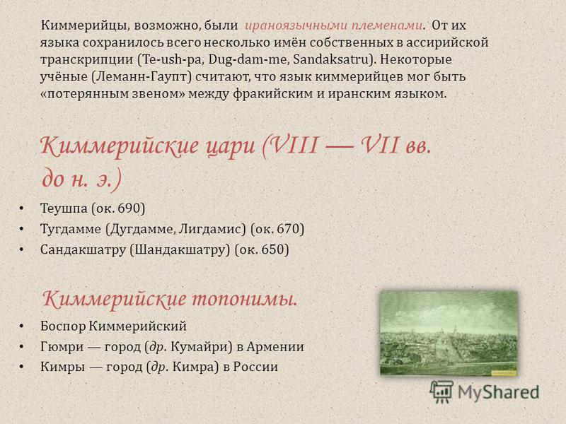 Киммерийцы, возможно, были ираноязычными племенами. От их языка сохранилось всего несколько имён собственных в ассирийской транскрипции (Te-ush-pa, Dug-dam-me, Sandaksatru). Некоторые учёные (Леманн-Гаупт) считают, что язык киммерийцев мог быть «поте