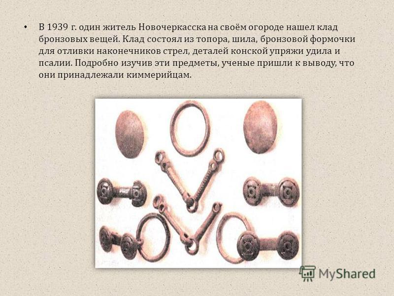 В 1939 г. один житель Новочеркасска на своём огороде нашел клад бронзовых вещей. Клад состоял из топора, шила, бронзовой формочки для отливки наконечников стрел, деталей конской упряжи удила и псалии. Подробно изучив эти предметы, ученые пришли к выв