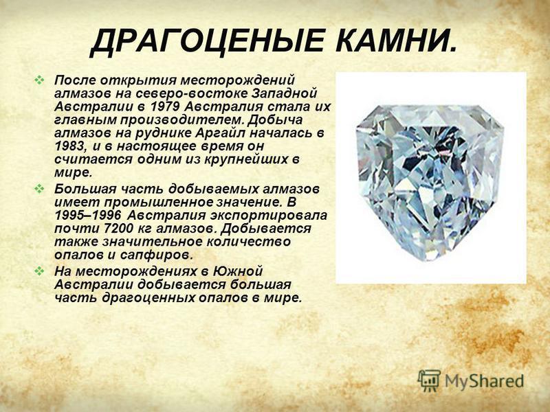 ДРАГОЦЕНЫЕ КАМНИ. После открытия месторождений алмазов на северо-востоке Западной Австралии в 1979 Австралия стала их главным производителем. Добыча алмазов на руднике Аргайл началась в 1983, и в настоящее время он считается одним из крупнейших в мир