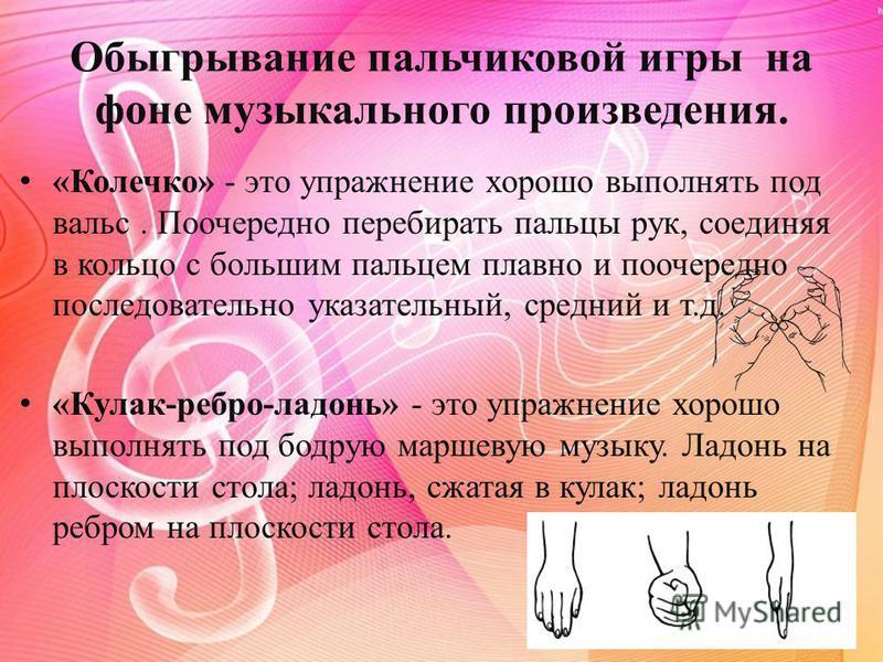 Обыгрывание пальчиковой игры на фоне музыкального произведения. «Колечко» - это упражнение хорошо выполнять под вальс. Поочередно перебирать пальцы рук, соединяя в кольцо с большим пальцем плавно и поочередно последовательно указательный, средний и т