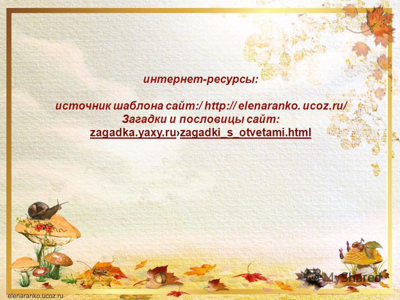 интернет-ресурсы: источник шаблона сайт:/ http:// elenaranko. ucoz.ru/ Загадки и пословицы сайт: zagadka.yaxy.ruzagadki_s_otvetami.html zagadka.yaxy.ruzagadki_s_otvetami.html
