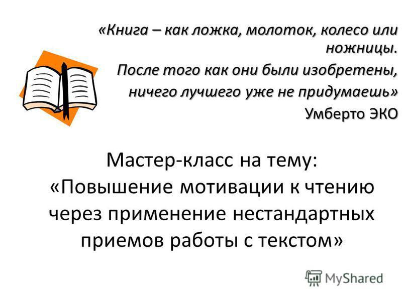 Мастер-класс на тему: «Повышение мотивации к чтению через применение нестандартных приемов работы с текстом» «Книга – как ложка, молоток, колесо или ножницы. После того как они были изобретены, После того как они были изобретены, ничего лучшего уже н