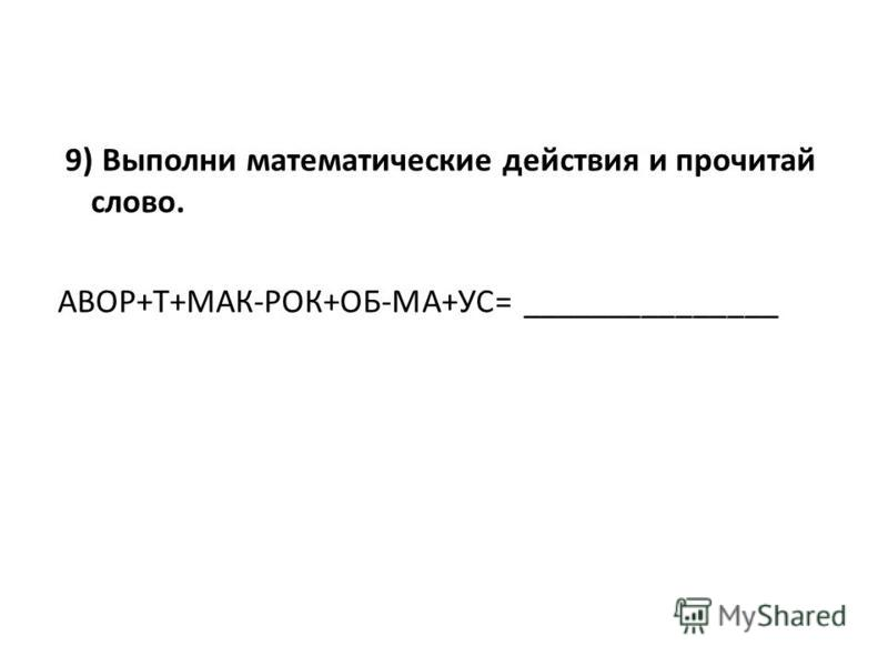 9) Выполни математические действия и прочитай слово. АВОР+Т+МАК-РОК+ОБ-МА+УС= _______________