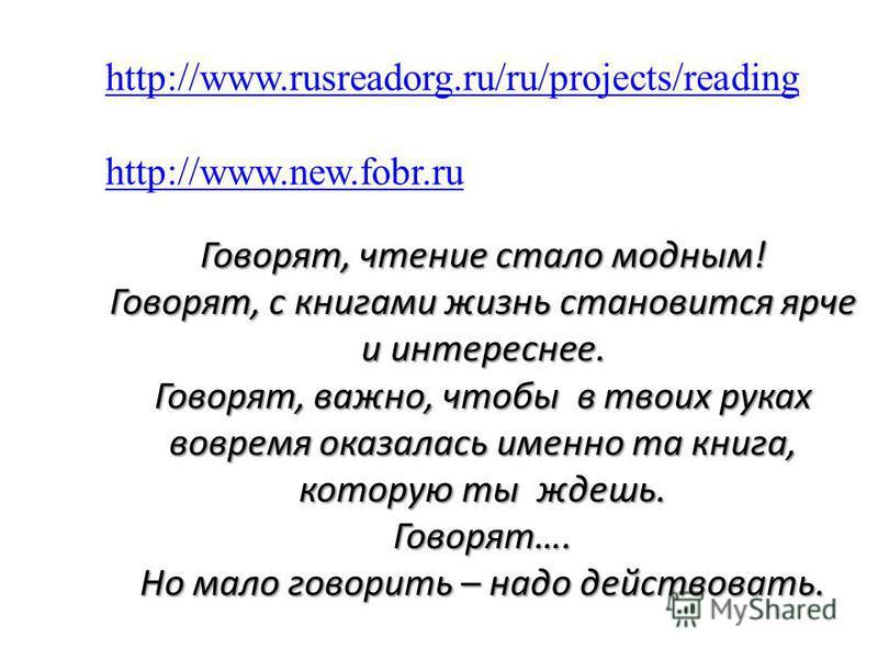 Говорят, чтение стало модным! Говорят, с книгами жизнь становится ярче и интереснее. Говорят, важно, чтобы в твоих руках вовремя оказалась именно та книга, которую ты ждешь. Говорят…. http://www.rusreadorg.ru/ru/projects/reading http://www.new.fobr.r