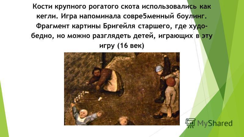 Кости крупного рогатого скота использовались как кегли. Игра напоминала соври 5 минный боулинг. Фрагмент картины Бригейля старшего, где худо- бедно, но можно разглядеть детей, играющих в эту игру (16 век)
