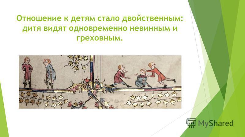 Отношение к детям стало двойственным: дитя видят одновременно невинным и греховным.