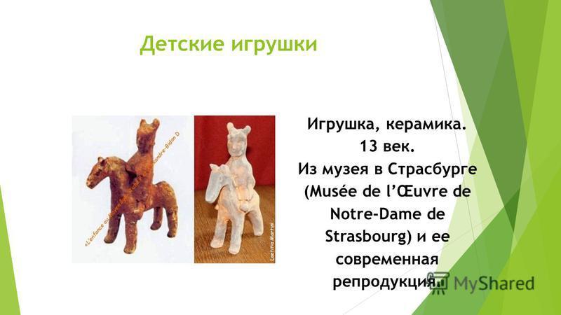 Детские игрушки Игрушка, керамика. 13 век. Из музея в Страсбурге (Musée de lŒuvre de Notre-Dame de Strasbourg) и ее соврименная репродукция.