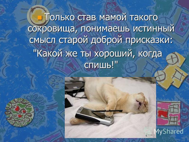 n Только став мамой такого сокровища, понимаешь истинный смысл старой доброй присказки: Какой же ты хороший, когда спишь!