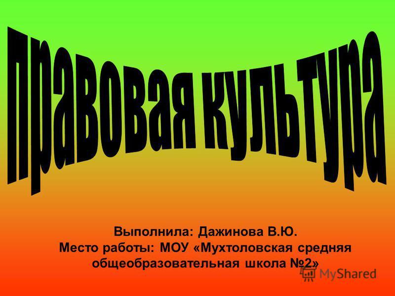 Выполнила: Дажинова В.Ю. Место работы: МОУ «Мухтоловская средняя общеобразовательная школа 2»