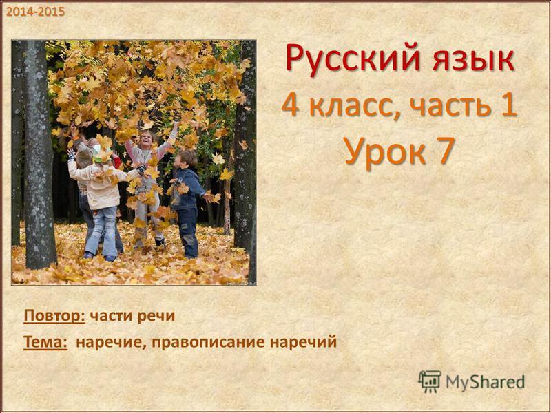 Русский язык 4 класс, часть 1 Урок 7 Повтор: части речи Тема: наречие, правописание наречий 2014-2015