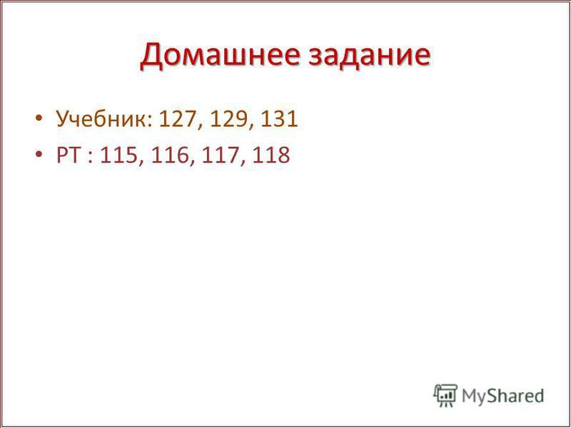 Домашнее задание Учебник: 127, 129, 131 РТ : 115, 116, 117, 118