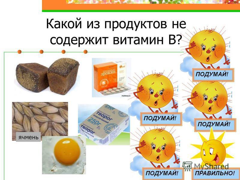 Какой из продуктов не содержит витамин В? ячмень ПОДУМАЙ! ПРАВИЛЬНО! ПОДУМАЙ!