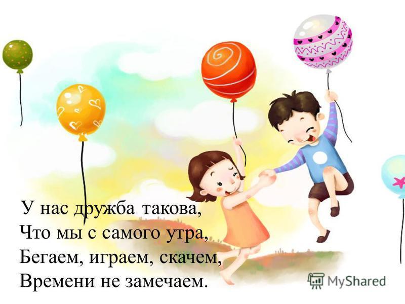 У нас дружба такова, Что мы с самого утра, Бегаем, играем, скачем, Времени не замечаем.
