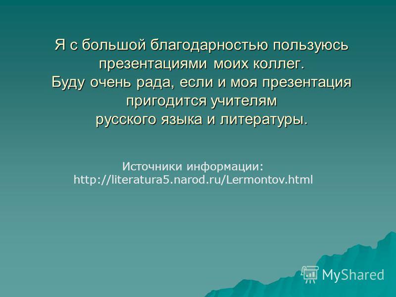 Я с большой благодарностью пользуюсь презентациями моих коллег. Буду очень рада, если и моя презентация пригодится учителям русского языка и литературы. Источники информации: http://literatura5.narod.ru/Lermontov.html