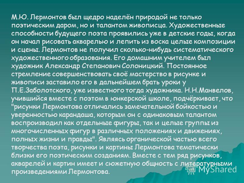 М.Ю. Лермонтов был щедро наделён природой не только поэтическим даром, но и талантом живописца. Художественные способности будущего поэта проявились уже в детские годы, когда он начал рисовать акварелью и лепить из воска целые композиции и сцены. Лер