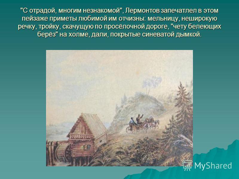 С отрадой, многим незнакомой, Лермонтов запечатлел в этом пейзаже приметы любимой им отчизны: мельницу, неширокую речку, тройку, скачущую по просёлочной дороге, чету белеющих берёз на холме, дали, покрытые синеватой дымкой.