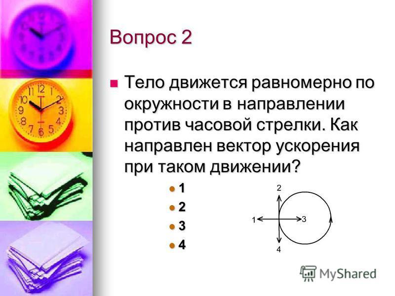 Вопрос 2 Тело движется равномерно по окружности в направлении против часовой стрелки. Как направлен вектор ускорения при таком движении? Тело движется равномерно по окружности в направлении против часовой стрелки. Как направлен вектор ускорения при т