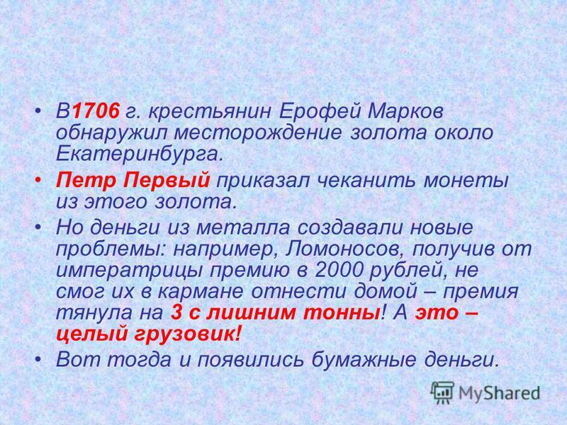 В1706 г. крестьянин Ерофей Марков обнаружил месторождение золота около Екатеринбурга. Петр Первый приказал чеканить монеты из этого золота. Но деньги из металла создавали новые проблемы: например, Ломоносов, получив от императрицы премию в 2000 рубле