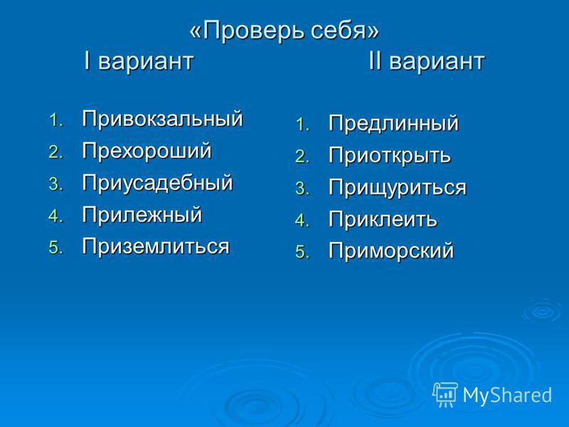 «Проверь себя» I вариант II вариант 1. Привокзальный 2. Прехороший 3. Приусадебный 4. Прилежный 5. Приземлиться 1. Предлинный 2. Приоткрыть 3. Прищуриться 4. Приклеить 5. Приморский