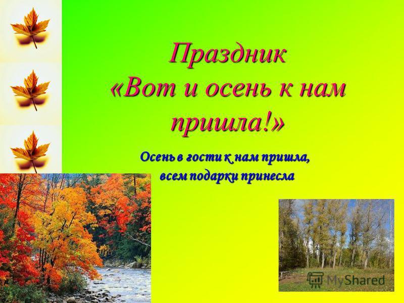 Праздник «Вот и осень к нам пришла!» Осень в гости к нам пришла, всем подарки принесла всем подарки принесла