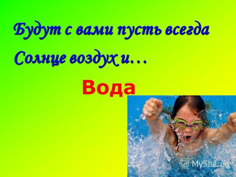 Будут с вами пусть всегда Солнце воздух и… Вода