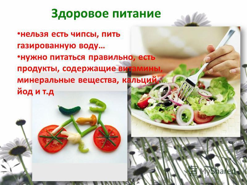 Здоровое питание нельзя есть чипсы, пить газированную воду… нужно питаться правильно, есть продукты, содержащие витамины, минеральные вещества, кальций, йод и т.д