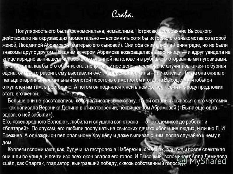Слава. Популярность его была феноменальна, немыслима. Потрясающее обаяние Высоцкого действовало на окружающих моментально вспомнить хотя бы историю его знакомства со второй женой, Людмилой Абрамовой (матерью его сыновей). Они оба снимались в Ленингра