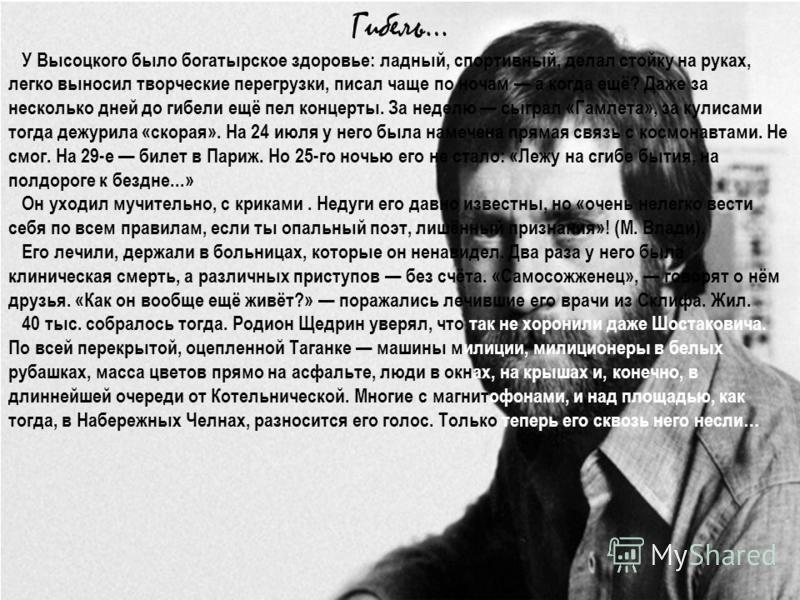 Гибель… У Высоцкого было богатырское здоровье: ладный, спортивный, делал стойку на руках, легко выносил творческие перегрузки, писал чаще по ночам а когда ещё? Даже за несколько дней до гибели ещё пел концерты. За неделю сыграл «Гамлета», за кулисами